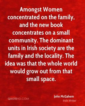 John McGahern - Amongst Women concentrated on the family, and the new book concentrates on a small community. The dominant units in Irish society are the family and the locality. The idea was that the whole world would grow out from that small space.