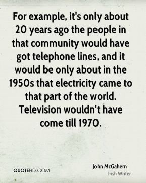 John McGahern - For example, it's only about 20 years ago the people in that community would have got telephone lines, and it would be only about in the 1950s that electricity came to that part of the world. Television wouldn't have come till 1970.