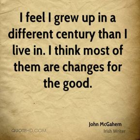 I feel I grew up in a different century than I live in. I think most of them are changes for the good.