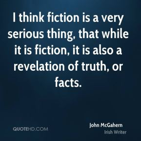 I think fiction is a very serious thing, that while it is fiction, it is also a revelation of truth, or facts.