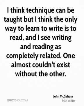 John McGahern - I think technique can be taught but I think the only way to learn to write is to read, and I see writing and reading as completely related. One almost couldn't exist without the other.