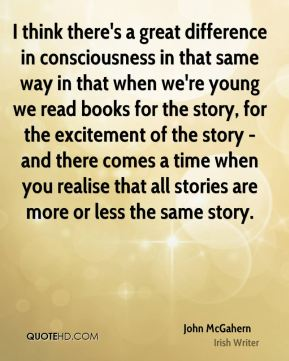 I think there's a great difference in consciousness in that same way in that when we're young we read books for the story, for the excitement of the story - and there comes a time when you realise that all stories are more or less the same story.