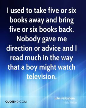 I used to take five or six books away and bring five or six books back. Nobody gave me direction or advice and I read much in the way that a boy might watch television.