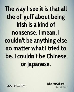 The way I see it is that all the ol' guff about being Irish is a kind of nonsense. I mean, I couldn't be anything else no matter what I tried to be. I couldn't be Chinese or Japanese.