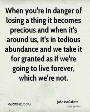 When you're in danger of losing a thing it becomes precious and when it's around us, it's in tedious abundance and we take it for granted as if we're going to live forever, which we're not.