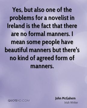 John McGahern - Yes, but also one of the problems for a novelist in Ireland is the fact that there are no formal manners. I mean some people have beautiful manners but there's no kind of agreed form of manners.