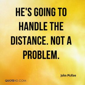John McKee  - He's going to handle the distance. Not a problem.