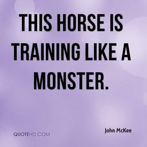 John McKee  - This horse is training like a monster.