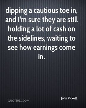 John Pickett  - dipping a cautious toe in, and I'm sure they are still holding a lot of cash on the sidelines, waiting to see how earnings come in.