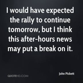 John Pickett  - I would have expected the rally to continue tomorrow, but I think this after-hours news may put a break on it.