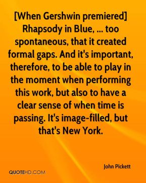 John Pickett  - [When Gershwin premiered] Rhapsody in Blue, ... too spontaneous, that it created formal gaps. And it's important, therefore, to be able to play in the moment when performing this work, but also to have a clear sense of when time is passing. It's image-filled, but that's New York.