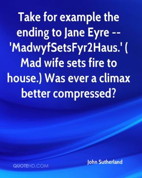 Take for example the ending to Jane Eyre -- 'MadwyfSetsFyr2Haus.' (Mad wife sets fire to house.) Was ever a climax better compressed?