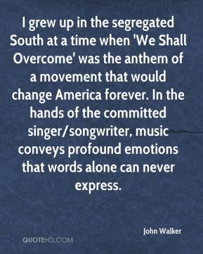 John Walker  - I grew up in the segregated South at a time when 'We Shall Overcome' was the anthem of a movement that would change America forever. In the hands of the committed singer/songwriter, music conveys profound emotions that words alone can never express.