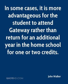 John Walker  - In some cases, it is more advantageous for the student to attend Gateway rather than return for an additional year in the home school for one or two credits.