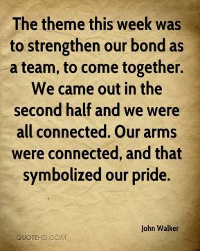 John Walker  - The theme this week was to strengthen our bond as a team, to come together. We came out in the second half and we were all connected. Our arms were connected, and that symbolized our pride.