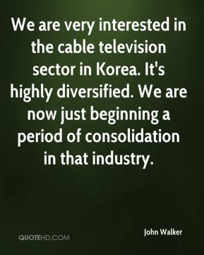 John Walker  - We are very interested in the cable television sector in Korea. It's highly diversified. We are now just beginning a period of consolidation in that industry.