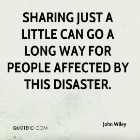 John Wiley  - Sharing just a little can go a long way for people affected by this disaster.