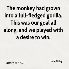 John Wiley  - The monkey had grown into a full-fledged gorilla. This was our goal all along, and we played with a desire to win.