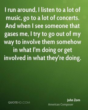 John Zorn - I run around, I listen to a lot of music, go to a lot of concerts. And when I see someone that gases me, I try to go out of my way to involve them somehow in what I'm doing or get involved in what they're doing.