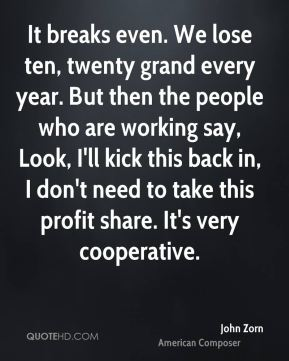 John Zorn - It breaks even. We lose ten, twenty grand every year. But then the people who are working say, Look, I'll kick this back in, I don't need to take this profit share. It's very cooperative.