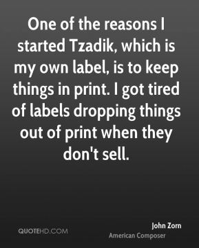 John Zorn - One of the reasons I started Tzadik, which is my own label, is to keep things in print. I got tired of labels dropping things out of print when they don't sell.