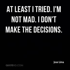 Jose Lima  - At least I tried. I'm not mad. I don't make the decisions.