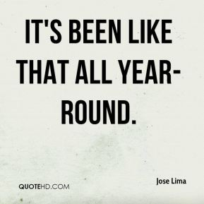 Jose Lima  - It's been like that all year-round.