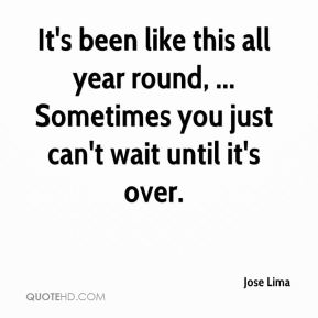 Jose Lima  - It's been like this all year round, ... Sometimes you just can't wait until it's over.