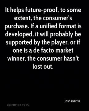 Josh Martin  - It helps future-proof, to some extent, the consumer's purchase. If a unified format is developed, it will probably be supported by the player, or if one is a de facto market winner, the consumer hasn't lost out.