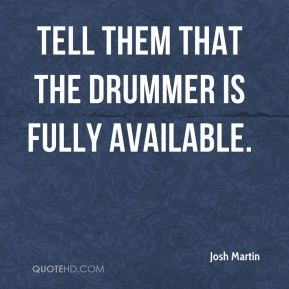 Tell them that the drummer is fully available.