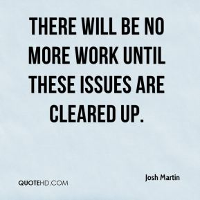 Josh Martin  - There will be no more work until these issues are cleared up.