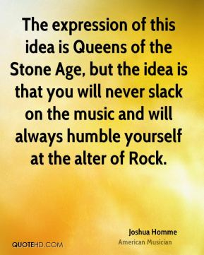 Joshua Homme - The expression of this idea is Queens of the Stone Age, but the idea is that you will never slack on the music and will always humble yourself at the alter of Rock.