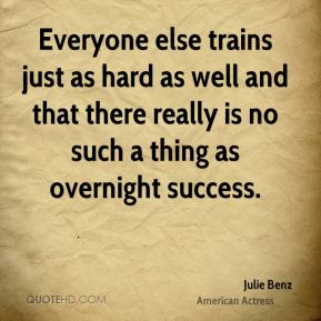 Everyone else trains just as hard as well and that there really is no such a thing as overnight success.