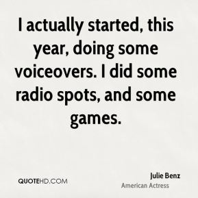 I actually started, this year, doing some voiceovers. I did some radio spots, and some games.