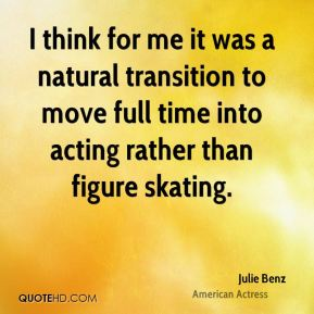 I think for me it was a natural transition to move full time into acting rather than figure skating.