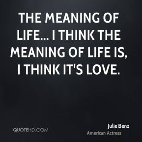 The meaning of life... I think the meaning of life is, I think it's love.