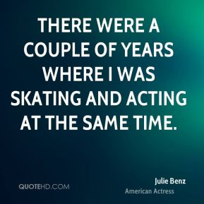 There were a couple of years where I was skating and acting at the same time.