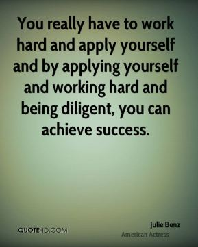 Julie Benz - You really have to work hard and apply yourself and by applying yourself and working hard and being diligent, you can achieve success.