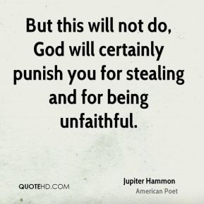 Jupiter Hammon - But this will not do, God will certainly punish you for stealing and for being unfaithful.