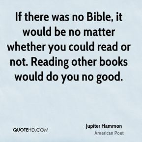 Jupiter Hammon - If there was no Bible, it would be no matter whether you could read or not. Reading other books would do you no good.