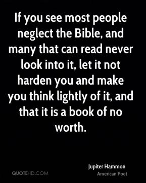 Jupiter Hammon - If you see most people neglect the Bible, and many that can read never look into it, let it not harden you and make you think lightly of it, and that it is a book of no worth.