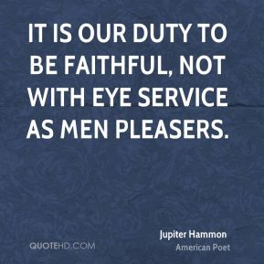Jupiter Hammon - It is our duty to be faithful, not with eye service as men pleasers.