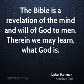 Jupiter Hammon - The Bible is a revelation of the mind and will of God to men. Therein we may learn, what God is.