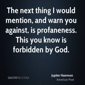The next thing I would mention, and warn you against, is profaneness. This you know is forbidden by God.