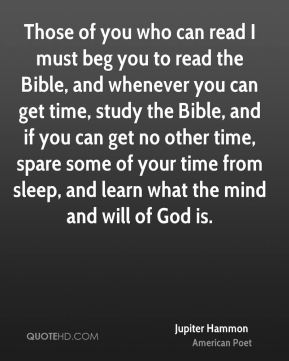 Jupiter Hammon - Those of you who can read I must beg you to read the Bible, and whenever you can get time, study the Bible, and if you can get no other time, spare some of your time from sleep, and learn what the mind and will of God is.