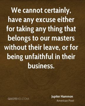 Jupiter Hammon - We cannot certainly, have any excuse either for taking any thing that belongs to our masters without their leave, or for being unfaithful in their business.