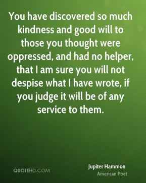 Jupiter Hammon - You have discovered so much kindness and good will to those you thought were oppressed, and had no helper, that I am sure you will not despise what I have wrote, if you judge it will be of any service to them.