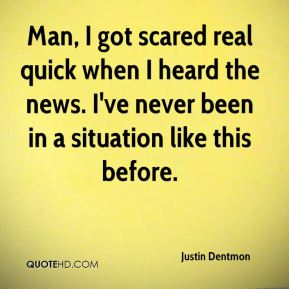 Justin Dentmon  - Man, I got scared real quick when I heard the news. I've never been in a situation like this before.
