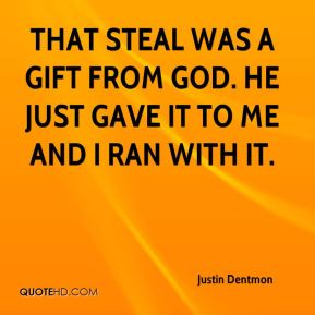 Justin Dentmon  - That steal was a gift from God. He just gave it to me and I ran with it.