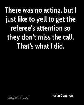 There was no acting, but I just like to yell to get the referee's attention so they don't miss the call. That's what I did.
